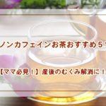 【ママ必見!】産後のむくみ解消に!ノンカフェインお茶おすすめ5つ