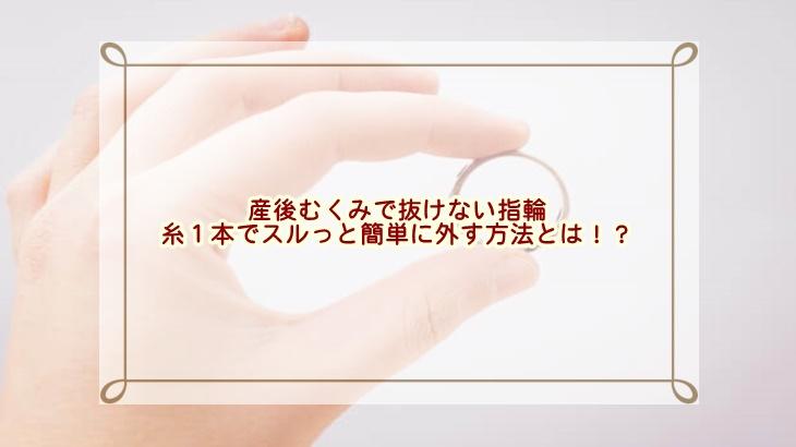 産後むくみで抜けない指輪を糸1本でスルっと簡単に外す方法とは!?