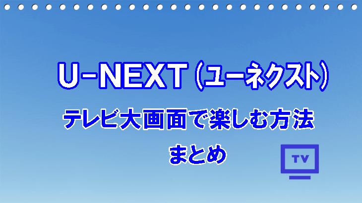 U-NEXT(ユーネクスト)をテレビ大画面で楽しむ方法-まとめ-