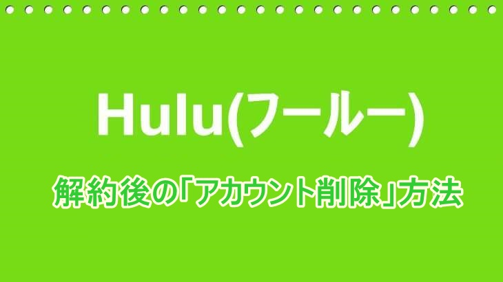 Hulu(フールー)解約後のアカウントの削除方法を教えます!