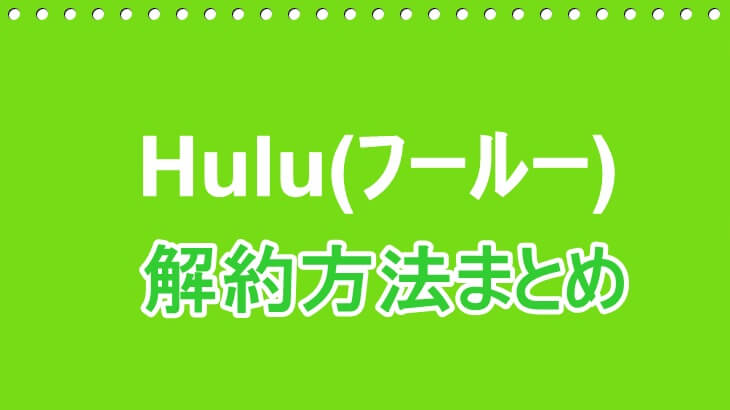 【簡単約1分でできる!】Hulu(フールー)解約方法まとめ