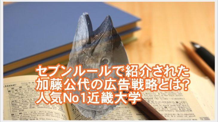 セブンルールで紹介された加藤公代の広告戦略とは?人気No1近畿大学
