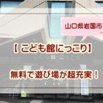 山口県岩国市【 こども館にっこり】無料で遊び場が超充実!