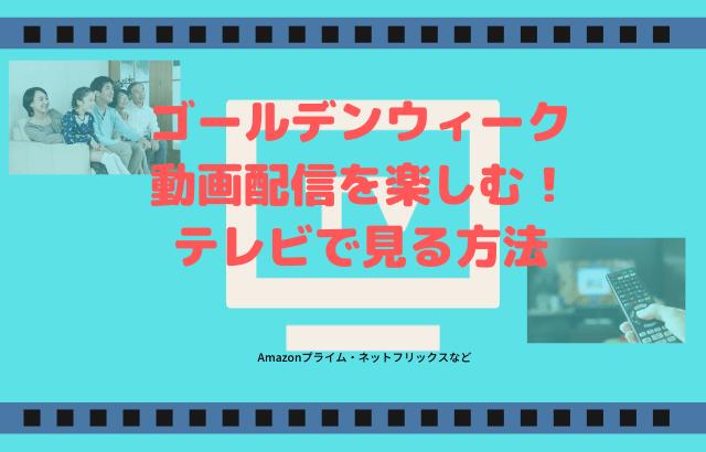 ゴールデンウィークに動画配信を楽しむ!テレビで見る方法は?Amazonプライム・ネットフリックスなど